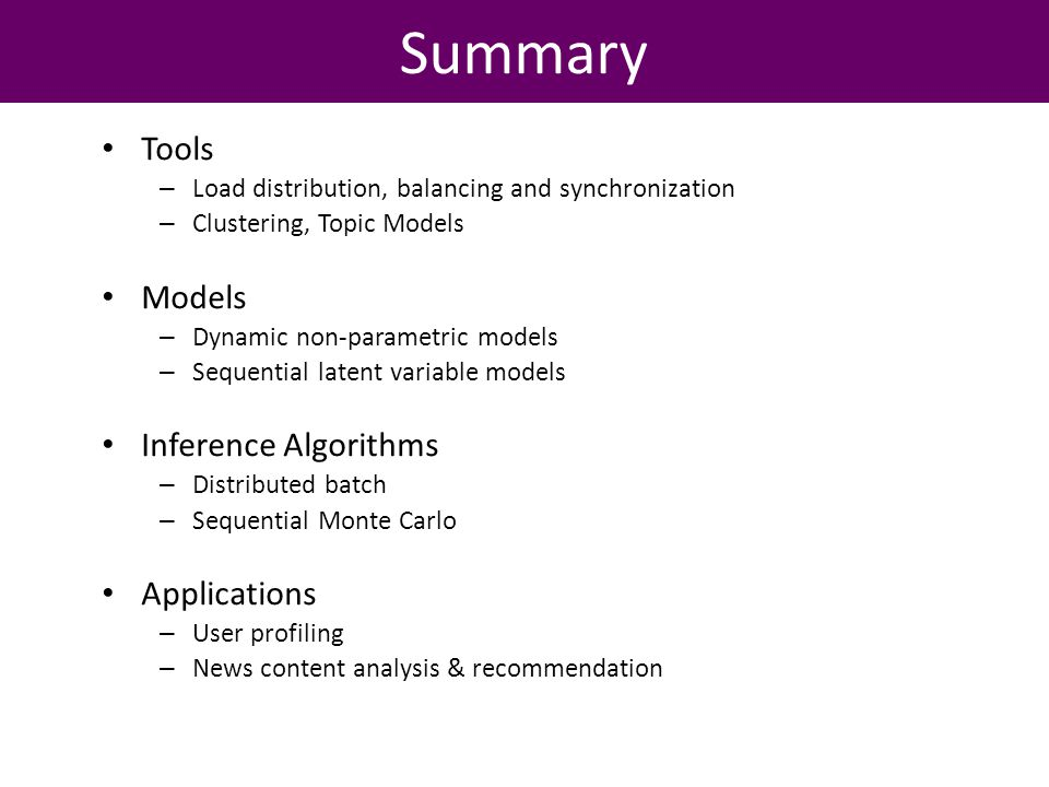 Summary Tools – Load distribution, balancing and synchronization – Clustering, Topic Models Models – Dynamic non-parametric models – Sequential latent variable models Inference Algorithms – Distributed batch – Sequential Monte Carlo Applications – User profiling – News content analysis & recommendation