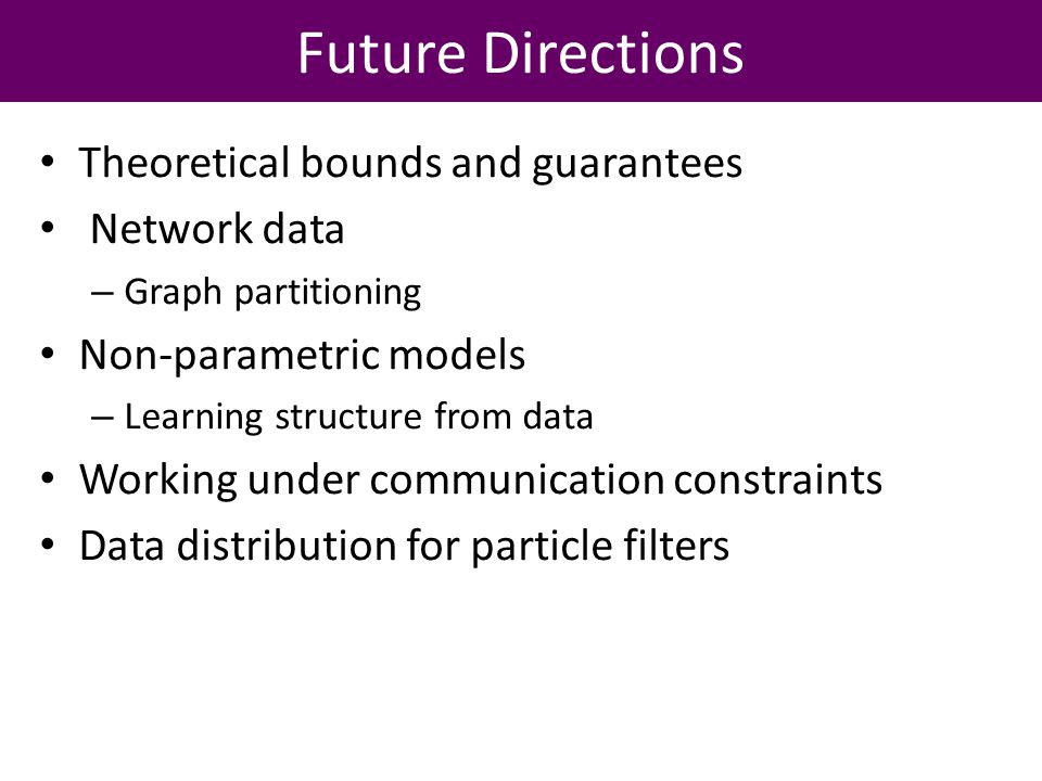 Future Directions Theoretical bounds and guarantees Network data – Graph partitioning Non-parametric models – Learning structure from data Working under communication constraints Data distribution for particle filters