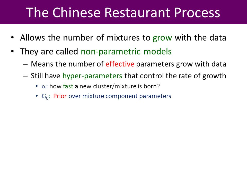 The Chinese Restaurant Process Allows the number of mixtures to grow with the data They are called non-parametric models – Means the number of effective parameters grow with data – Still have hyper-parameters that control the rate of growth : how fast a new cluster/mixture is born.