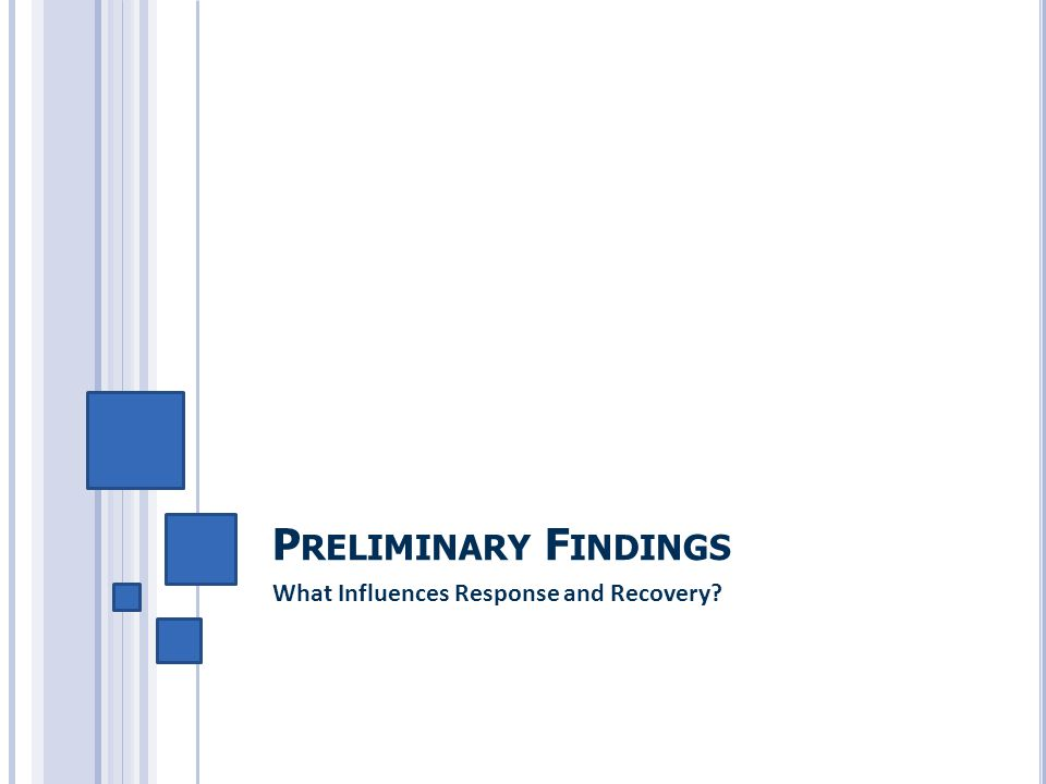 P RELIMINARY F INDINGS What Influences Response and Recovery?