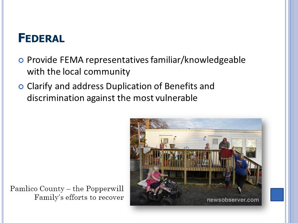 F EDERAL Provide FEMA representatives familiar/knowledgeable with the local community Clarify and address Duplication of Benefits and discrimination a