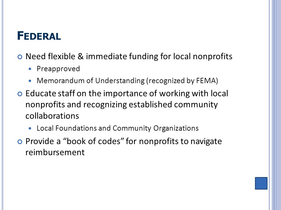 F EDERAL Need flexible & immediate funding for local nonprofits Preapproved Memorandum of Understanding (recognized by FEMA) Educate staff on the impo