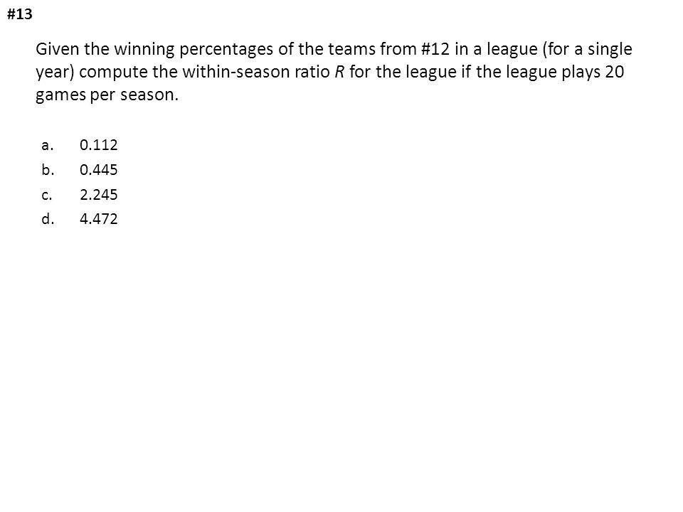 Given the winning percentages of the teams from #12 in a league (for a single year) compute the within-season ratio R for the league if the league pla