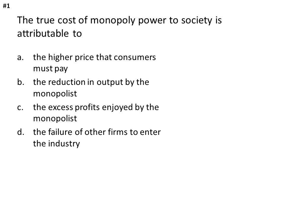 a.the higher price that consumers must pay b.the reduction in output by the monopolist c.the excess profits enjoyed by the monopolist d.the failure of