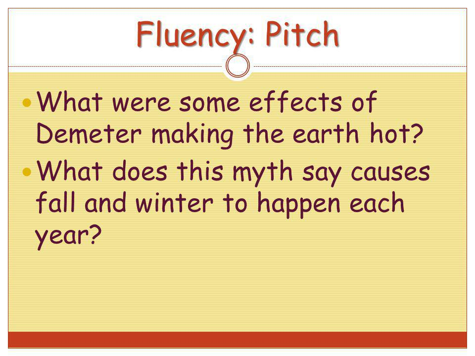 Fluency: Pitch What were some effects of Demeter making the earth hot? What does this myth say causes fall and winter to happen each year?