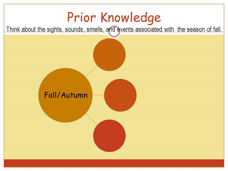 Prior Knowledge Think about the sights, sounds, smells, and events associated with the season of fall. Fall/Autumn