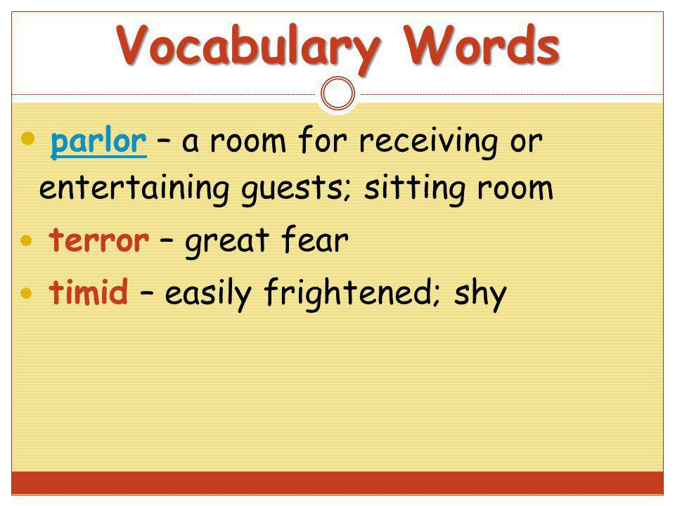 Vocabulary Words parlor – a room for receiving or entertaining guests; sitting room parlor terror – great fear timid – easily frightened; shy
