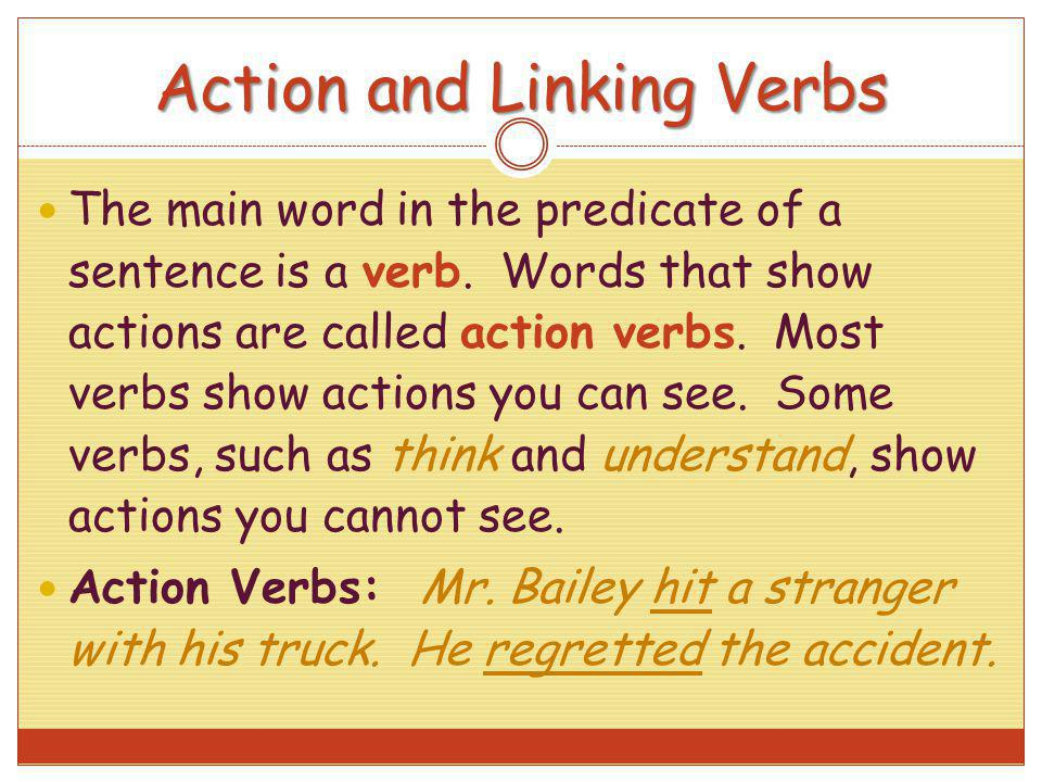 Action and Linking Verbs The main word in the predicate of a sentence is a verb. Words that show actions are called action verbs. Most verbs show acti