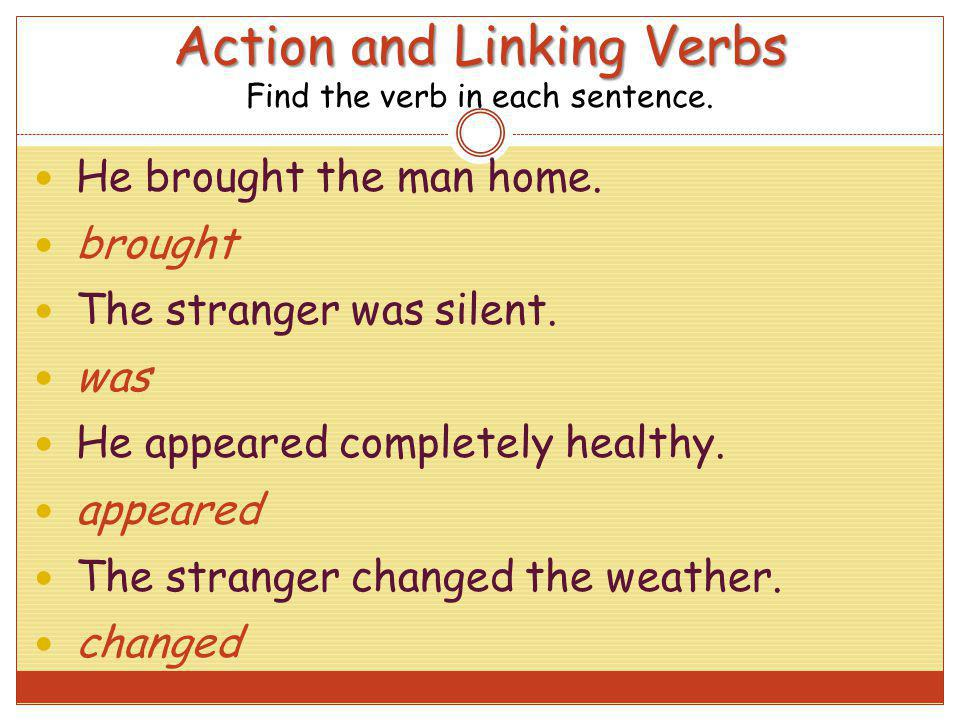 Action and Linking Verbs Action and Linking Verbs Find the verb in each sentence. He brought the man home. brought The stranger was silent. was He app