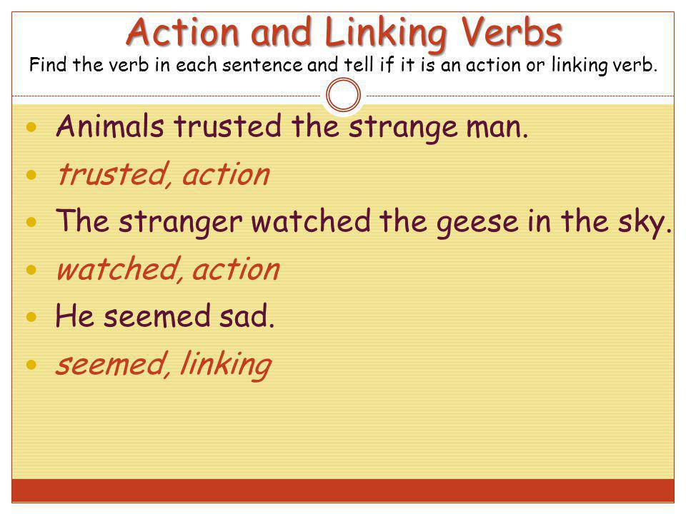 Action and Linking Verbs Action and Linking Verbs Find the verb in each sentence and tell if it is an action or linking verb. Animals trusted the stra