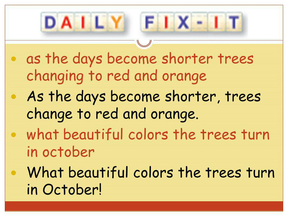 as the days become shorter trees changing to red and orange As the days become shorter, trees change to red and orange. what beautiful colors the tree
