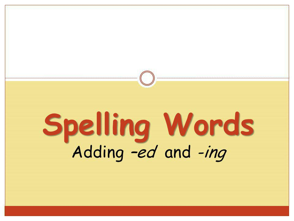 Spelling Words Spelling Words Adding –ed and -ing