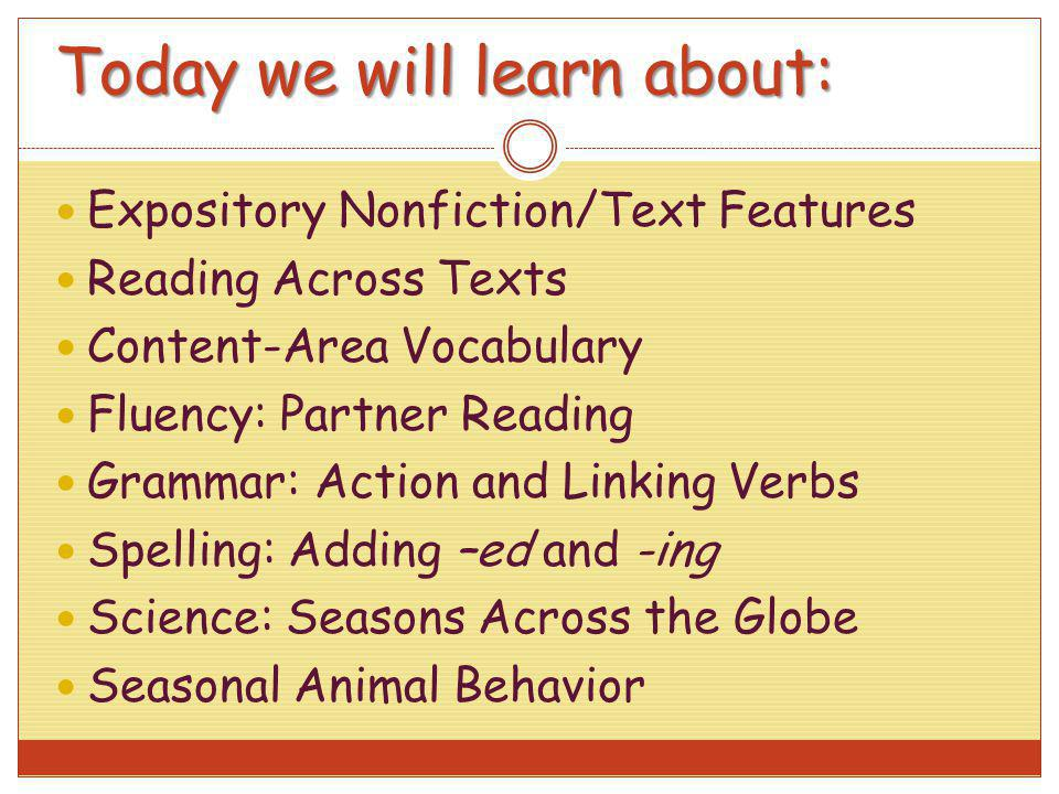 Today we will learn about: Expository Nonfiction/Text Features Reading Across Texts Content-Area Vocabulary Fluency: Partner Reading Grammar: Action a