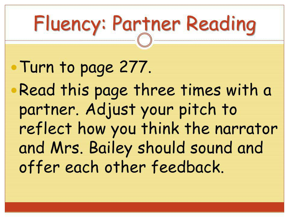 Fluency: Partner Reading Turn to page 277. Read this page three times with a partner. Adjust your pitch to reflect how you think the narrator and Mrs.