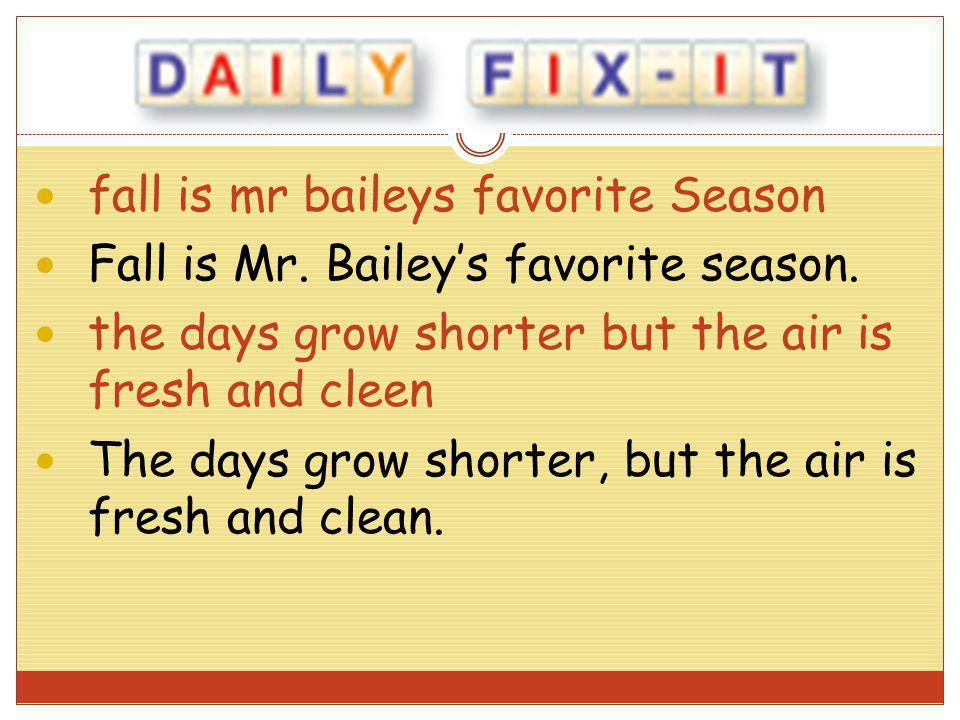 fall is mr baileys favorite Season Fall is Mr. Baileys favorite season. the days grow shorter but the air is fresh and cleen The days grow shorter, bu