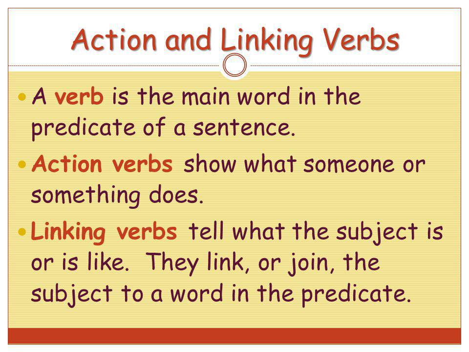Action and Linking Verbs A verb is the main word in the predicate of a sentence. Action verbs show what someone or something does. Linking verbs tell