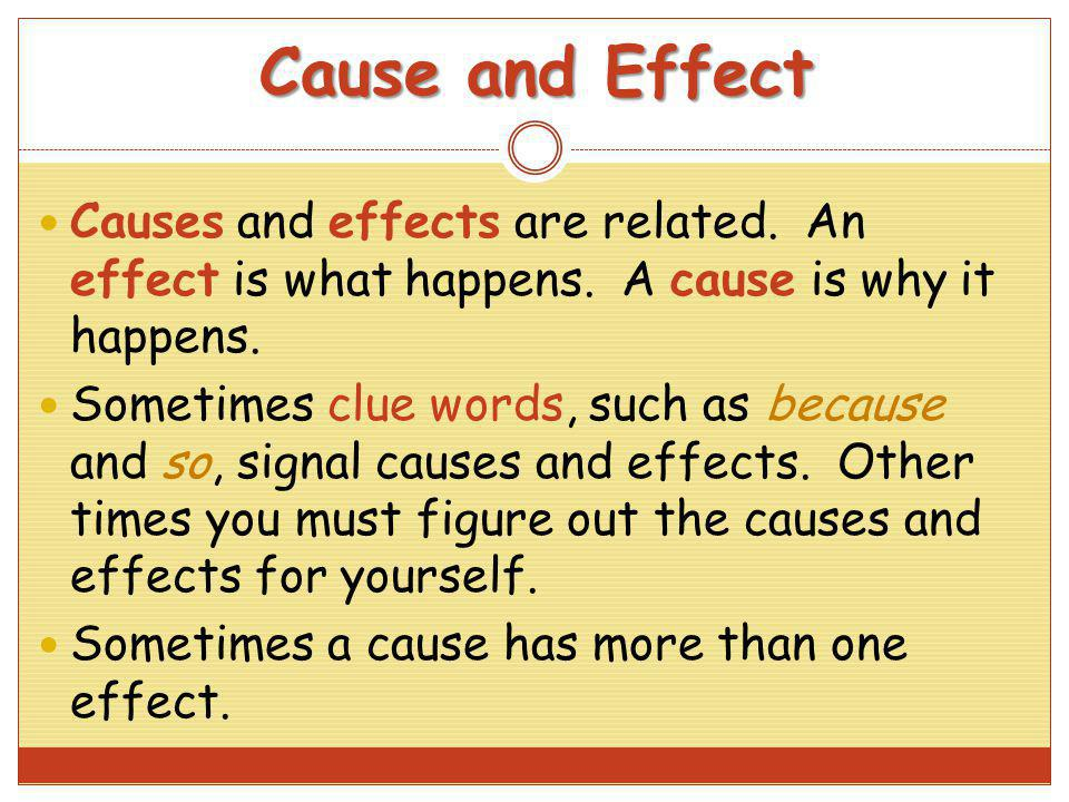 Cause and Effect Causes and effects are related. An effect is what happens. A cause is why it happens. Sometimes clue words, such as because and so, s