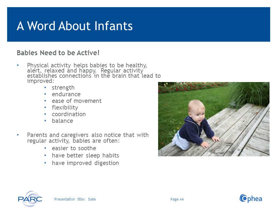 A Word About Infants Babies Need to be Active! Physical activity helps babies to be healthy, alert, relaxed and happy. Regular activity establishes co