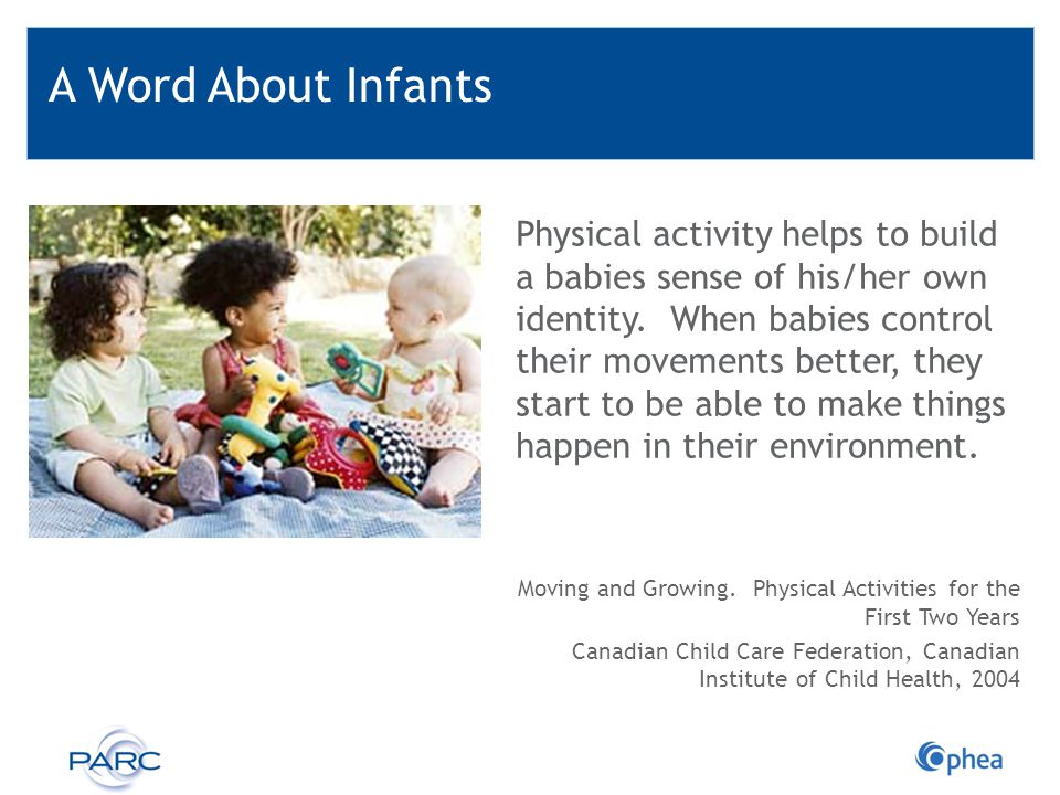 A Word About Infants Physical activity helps to build a babies sense of his/her own identity. When babies control their movements better, they start t
