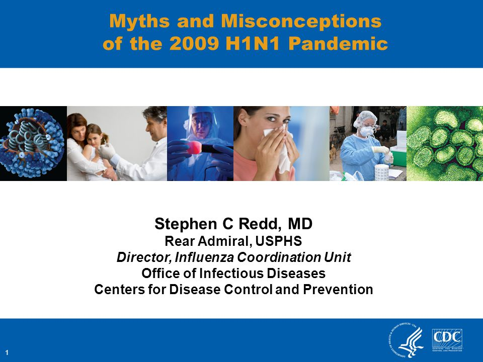 1 Myths and Misconceptions of the 2009 H1N1 Pandemic Stephen C Redd, MD Rear Admiral, USPHS Director, Influenza Coordination Unit Office of Infectious Diseases Centers for Disease Control and Prevention
