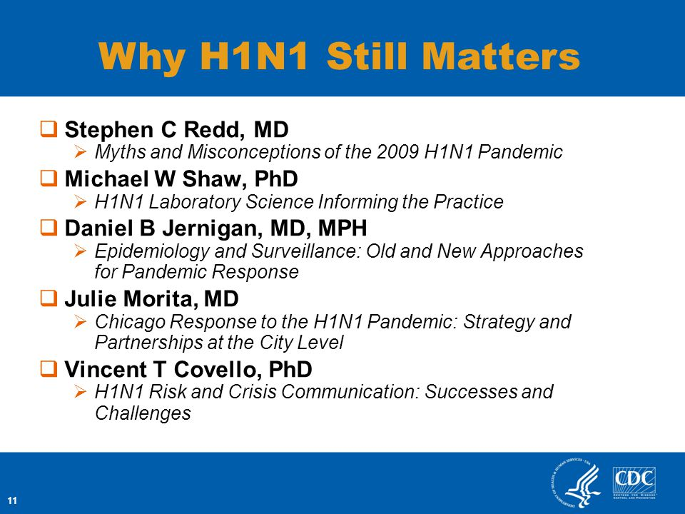 11 Stephen C Redd, MD Myths and Misconceptions of the 2009 H1N1 Pandemic Michael W Shaw, PhD H1N1 Laboratory Science Informing the Practice Daniel B Jernigan, MD, MPH Epidemiology and Surveillance: Old and New Approaches for Pandemic Response Julie Morita, MD Chicago Response to the H1N1 Pandemic: Strategy and Partnerships at the City Level Vincent T Covello, PhD H1N1 Risk and Crisis Communication: Successes and Challenges 11 Why H1N1 Still Matters