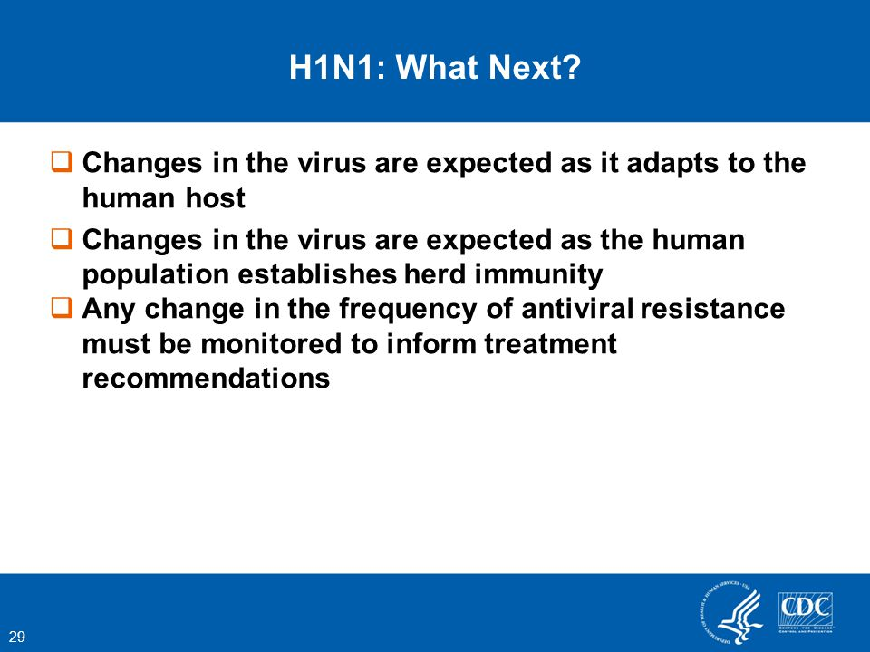 Changes in the virus are expected as it adapts to the human host Changes in the virus are expected as the human population establishes herd immunity Any change in the frequency of antiviral resistance must be monitored to inform treatment recommendations 29 H1N1: What Next?