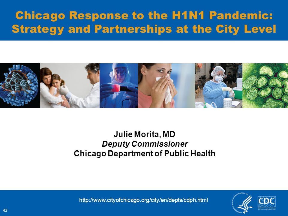 Julie Morita, MD Deputy Commissioner Chicago Department of Public Health Chicago Response to the H1N1 Pandemic: Strategy and Partnerships at the City Level 43 http://www.cityofchicago.org/city/en/depts/cdph.html