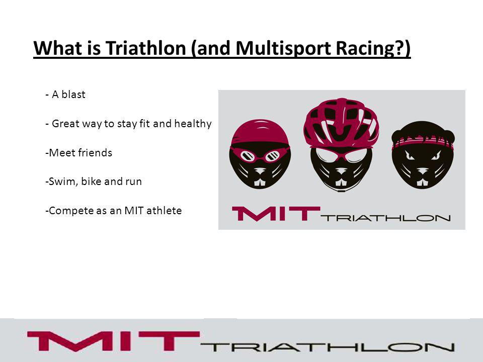 What is Triathlon (and Multisport Racing?) - A blast - Great way to stay fit and healthy -Meet friends -Swim, bike and run -Compete as an MIT athlete
