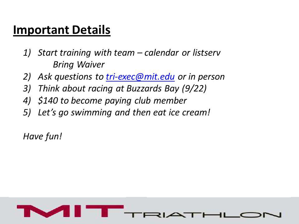 Important Details 1)Start training with team – calendar or listserv Bring Waiver 2)Ask questions to tri-exec@mit.edu or in persontri-exec@mit.edu 3)Think about racing at Buzzards Bay (9/22) 4)$140 to become paying club member 5)Lets go swimming and then eat ice cream.