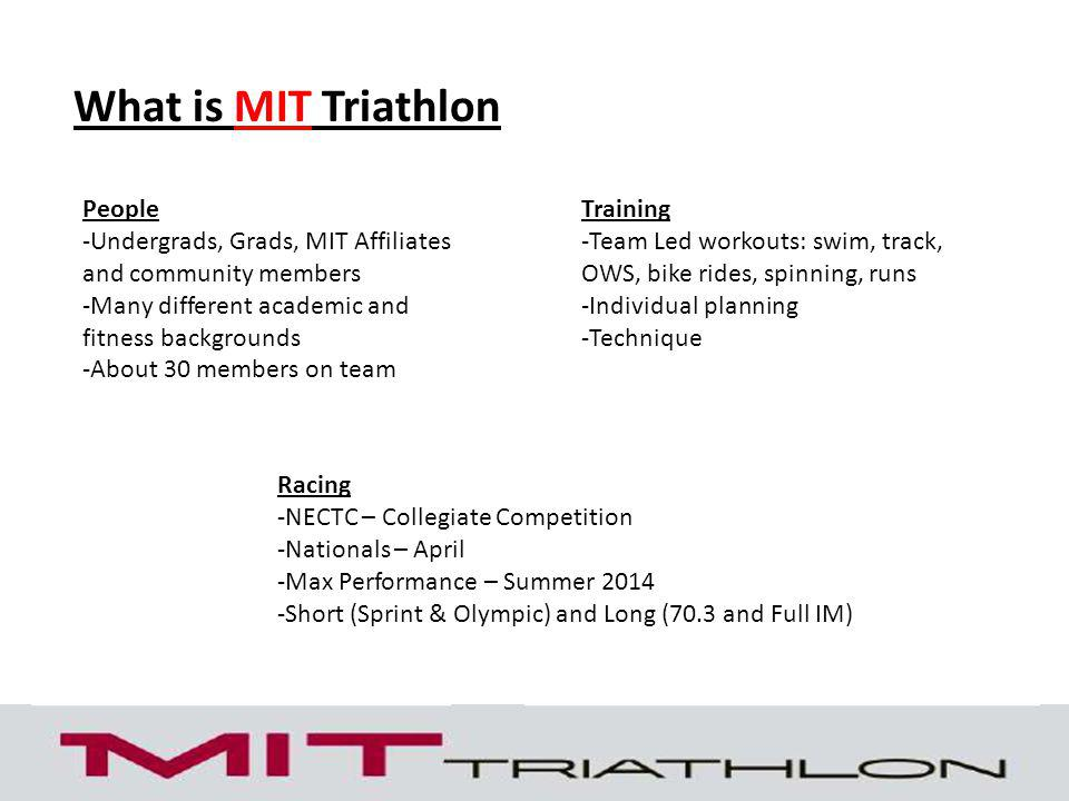 What is MIT Triathlon People -Undergrads, Grads, MIT Affiliates and community members -Many different academic and fitness backgrounds -About 30 members on team Training -Team Led workouts: swim, track, OWS, bike rides, spinning, runs -Individual planning -Technique Racing -NECTC – Collegiate Competition -Nationals – April -Max Performance – Summer 2014 -Short (Sprint & Olympic) and Long (70.3 and Full IM)