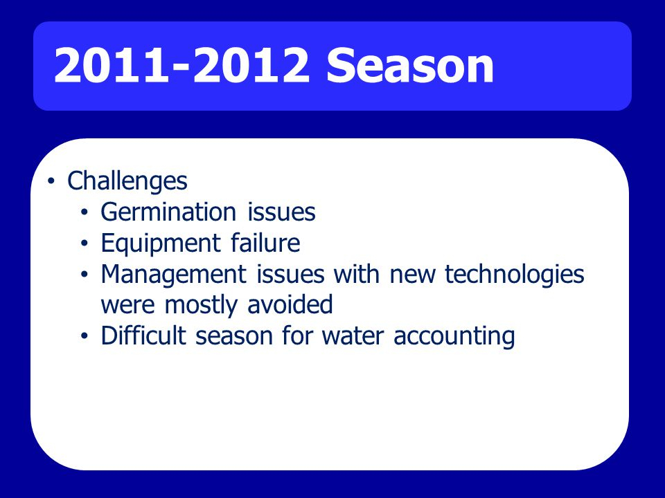 2011-2012 Season Challenges Germination issues Equipment failure Management issues with new technologies were mostly avoided Difficult season for water accounting