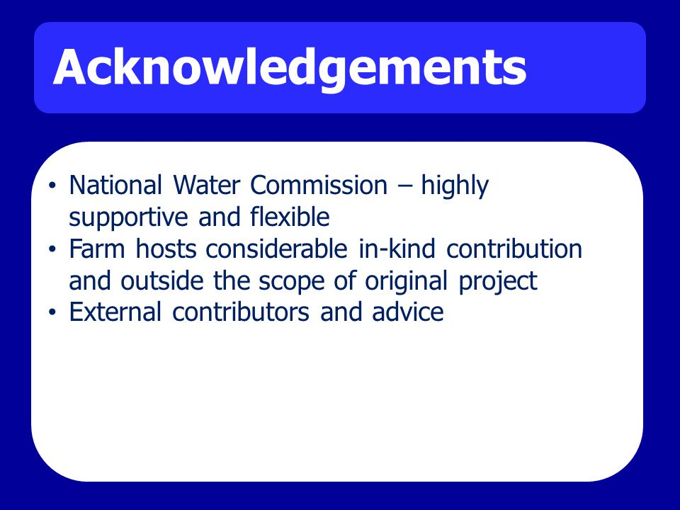 Acknowledgements National Water Commission – highly supportive and flexible Farm hosts considerable in-kind contribution and outside the scope of original project External contributors and advice