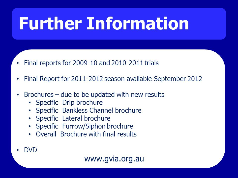 Further Information Final reports for 2009-10 and 2010-2011 trials Final Report for 2011-2012 season available September 2012 Brochures – due to be updated with new results Specific Drip brochure Specific Bankless Channel brochure Specific Lateral brochure Specific Furrow/Siphon brochure Overall Brochure with final results DVD www.gvia.org.au
