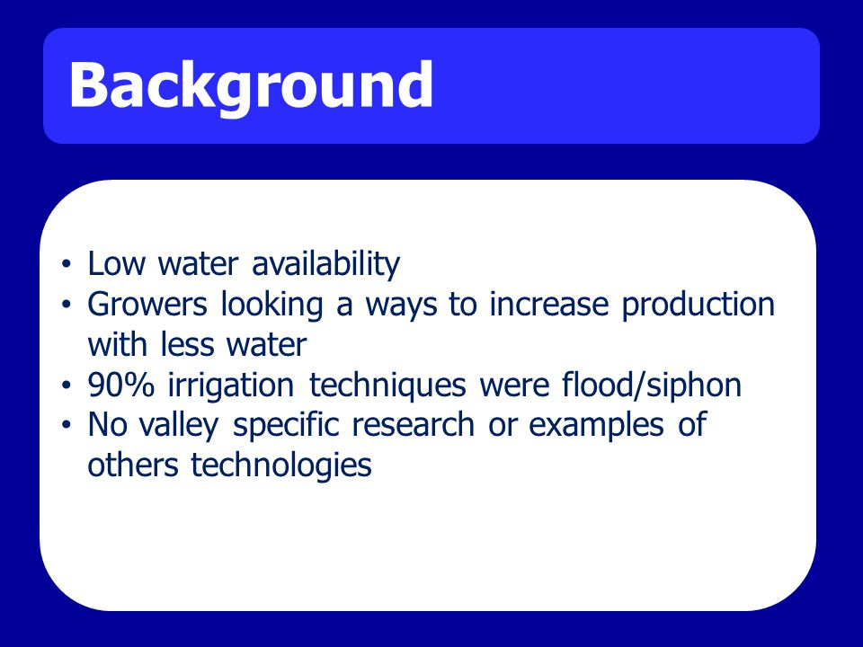 Background Low water availability Growers looking a ways to increase production with less water 90% irrigation techniques were flood/siphon No valley specific research or examples of others technologies