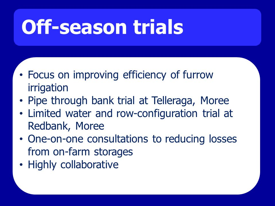 Off-season trials Focus on improving efficiency of furrow irrigation Pipe through bank trial at Telleraga, Moree Limited water and row-configuration trial at Redbank, Moree One-on-one consultations to reducing losses from on-farm storages Highly collaborative