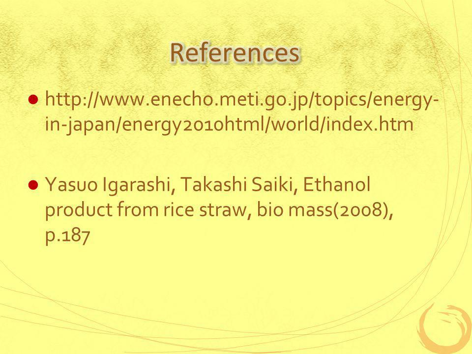 http://www.enecho.meti.go.jp/topics/energy- in-japan/energy2010html/world/index.htm Yasuo Igarashi, Takashi Saiki, Ethanol product from rice straw, bio mass(2008), p.187