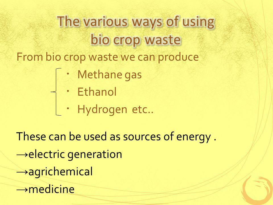 From bio crop waste we can produce Methane gas Ethanol Hydrogen etc..