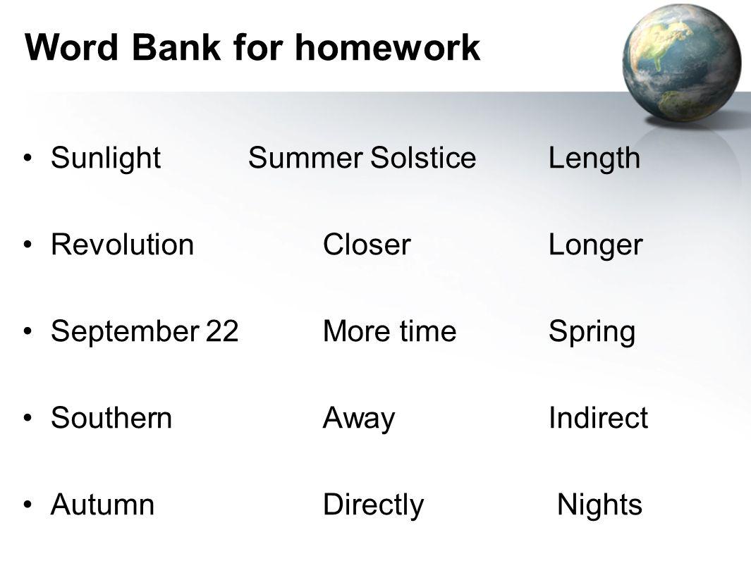 Word Bank for homework SunlightSummer SolsticeLength RevolutionCloserLonger September 22More timeSpring SouthernAwayIndirect AutumnDirectly Nights