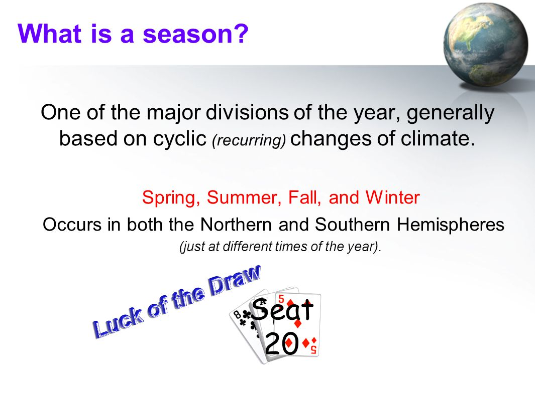What is a season? One of the major divisions of the year, generally based on cyclic (recurring) changes of climate. Spring, Summer, Fall, and Winter O