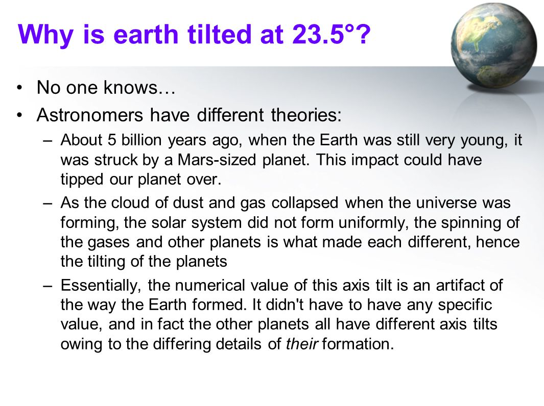 Why is earth tilted at 23.5°? No one knows… Astronomers have different theories: –About 5 billion years ago, when the Earth was still very young, it w