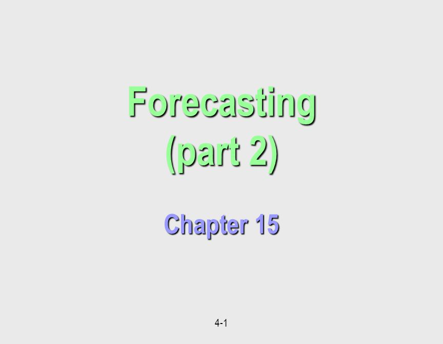 4-1 Forecasting (part 2) Chapter 15 Forecasting (part 2) Chapter 15