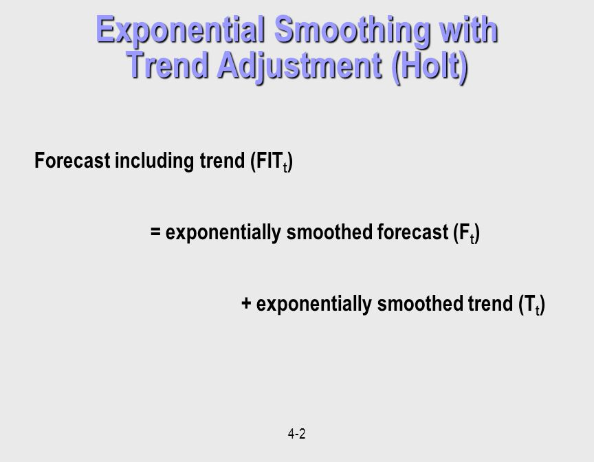4-2 Exponential Smoothing with Trend Adjustment (Holt) Forecast including trend (FIT t ) = exponentially smoothed forecast (F t ) + exponentially smoothed trend (T t )