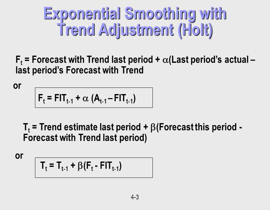 4-3 F t = Forecast with Trend last period + (Last periods actual – last periods Forecast with Trend F t = FIT t-1 + (A t-1 – FIT t-1 ) or T t = Trend estimate last period + (Forecast this period - Forecast with Trend last period) T t = T t-1 + (F t - FIT t-1 ) or Exponential Smoothing with Trend Adjustment (Holt)