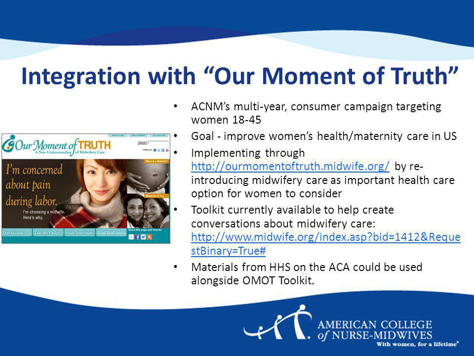Integration with Our Moment of Truth ACNMs multi-year, consumer campaign targeting women 18-45 Goal - improve womens health/maternity care in US Implementing through http://ourmomentoftruth.midwife.org/ by re- introducing midwifery care as important health care option for women to consider http://ourmomentoftruth.midwife.org/ Toolkit currently available to help create conversations about midwifery care: http://www.midwife.org/index.asp bid=1412&Reque stBinary=True# http://www.midwife.org/index.asp bid=1412&Reque stBinary=True# Materials from HHS on the ACA could be used alongside OMOT Toolkit.