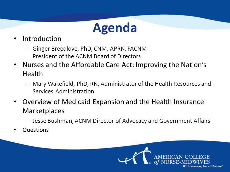 Agenda Introduction – Ginger Breedlove, PhD, CNM, APRN, FACNM President of the ACNM Board of Directors Nurses and the Affordable Care Act: Improving the Nations Health – Mary Wakefield, PhD, RN, Administrator of the Health Resources and Services Administration Overview of Medicaid Expansion and the Health Insurance Marketplaces – Jesse Bushman, ACNM Director of Advocacy and Government Affairs Questions