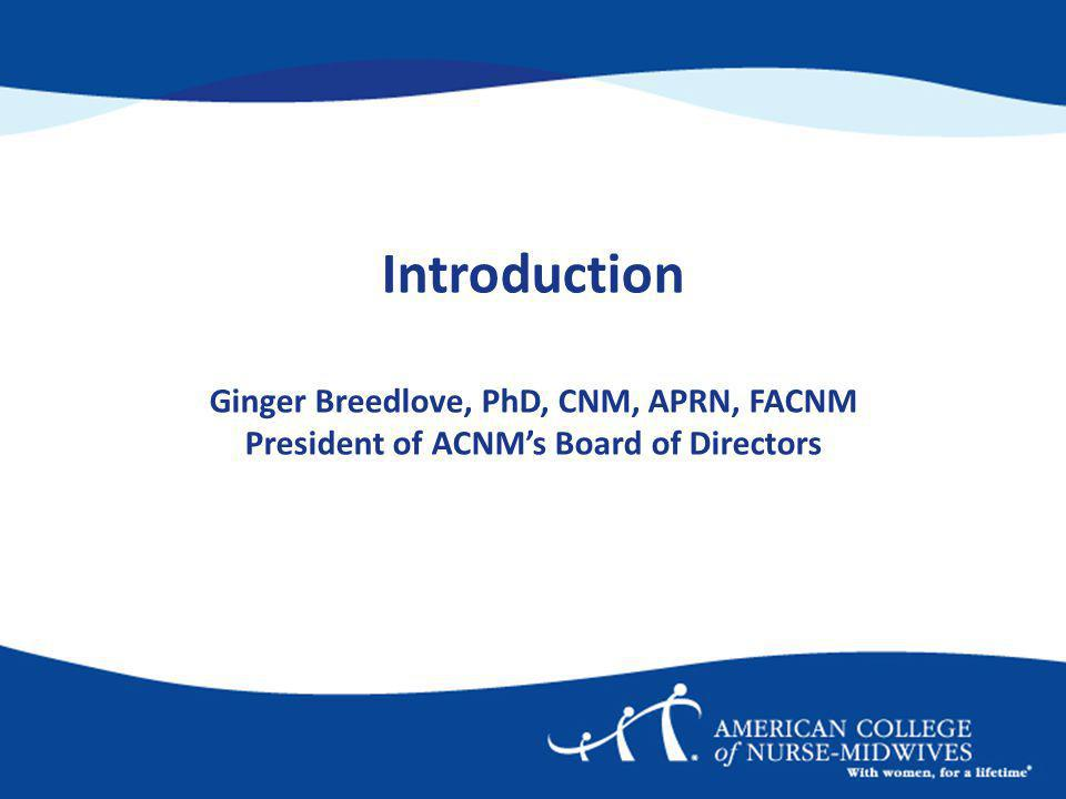 Introduction Ginger Breedlove, PhD, CNM, APRN, FACNM President of ACNMs Board of Directors