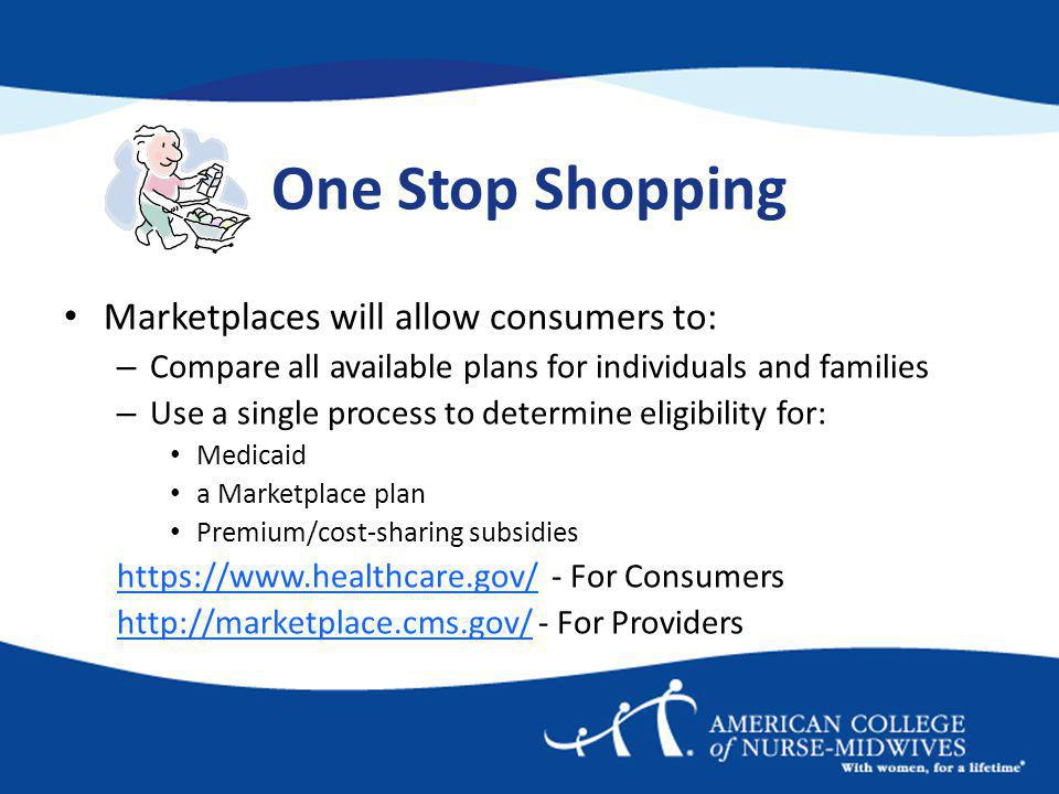 One Stop Shopping Marketplaces will allow consumers to: – Compare all available plans for individuals and families – Use a single process to determine eligibility for: Medicaid a Marketplace plan Premium/cost-sharing subsidies https://www.healthcare.gov/https://www.healthcare.gov/ - For Consumers http://marketplace.cms.gov/http://marketplace.cms.gov/ - For Providers