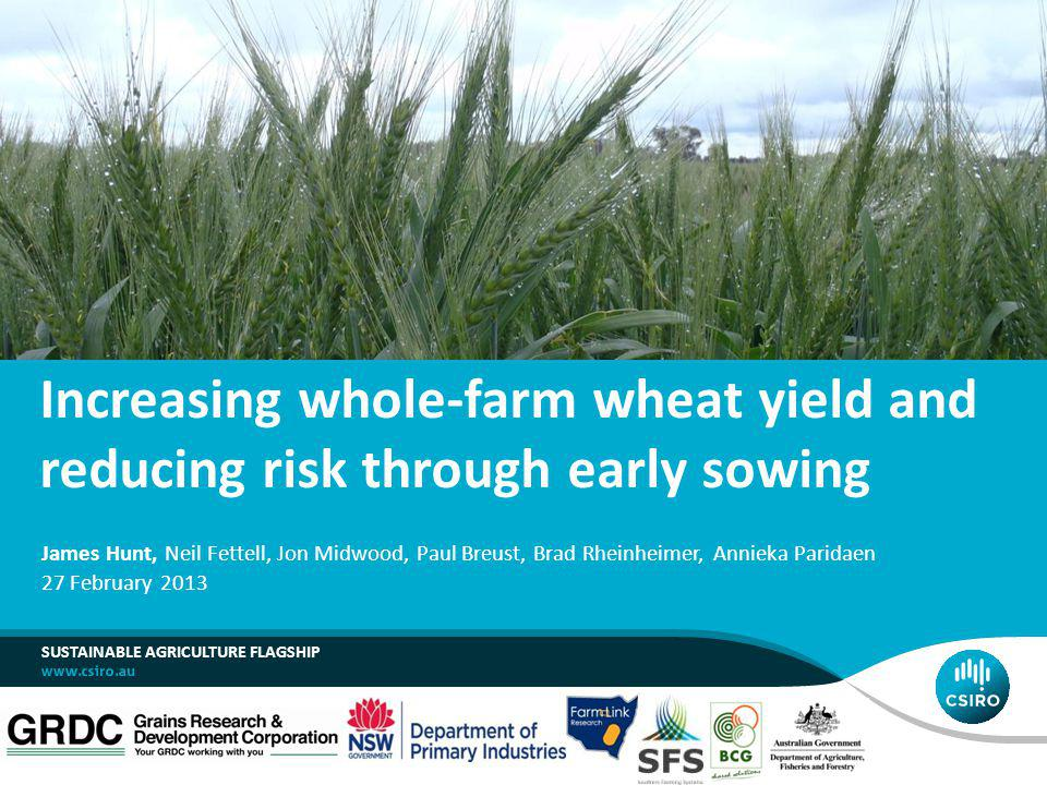 Increasing whole-farm wheat yield and reducing risk through early sowing SUSTAINABLE AGRICULTURE FLAGSHIP James Hunt, Neil Fettell, Jon Midwood, Paul Breust, Brad Rheinheimer, Annieka Paridaen 27 February 2013