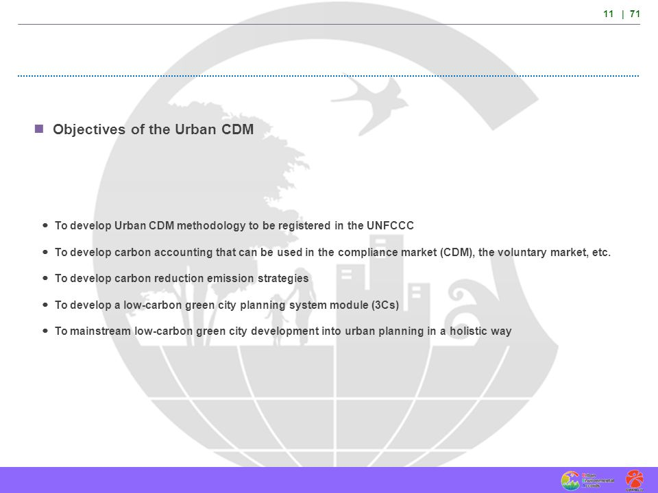11 | 71 Objectives of the Urban CDM To develop Urban CDM methodology to be registered in the UNFCCC To develop carbon accounting that can be used in t