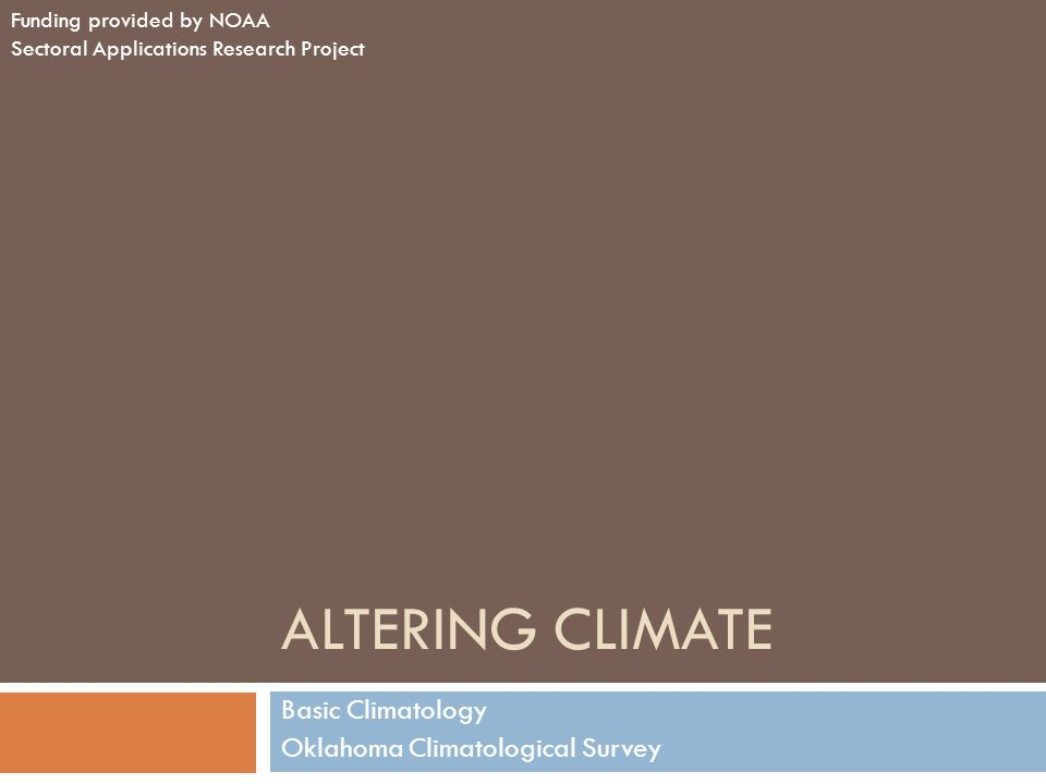 ALTERING CLIMATE Basic Climatology Oklahoma Climatological Survey Funding provided by NOAA Sectoral Applications Research Project